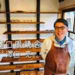 あなた色の眼鏡フレームを~澤口亮さん「澤口眼鏡舎」店主~