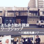 レポート:まち歩き物件探索ワークショップ~川越路地裏ツアー~
